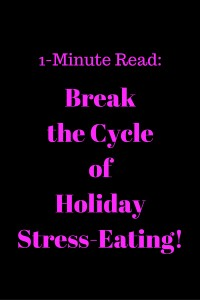 1-Minute Read- Break the cycle of holiday stress-eating