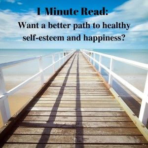 1-Minute Read- Want a better path to healthy self-esteem and happiness