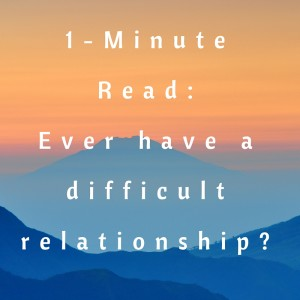 1-Minute Read- ever have a difficult relationship