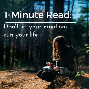 1-Minute Read-don't let your emotions run your life